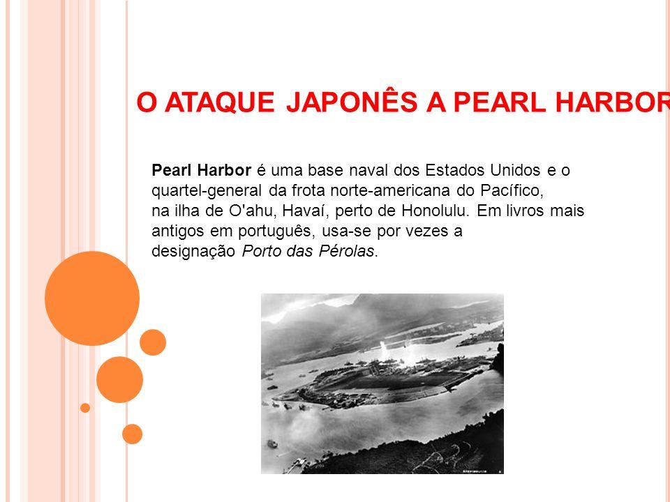 O ATAQUE JAPONÊS A PEARL HARBOR Pearl Harbor é uma base naval dos Estados Unidos e o quartel-general da frota norte-americana do Pacífico, na ilha de O ahu, Havaí, perto de Honolulu.