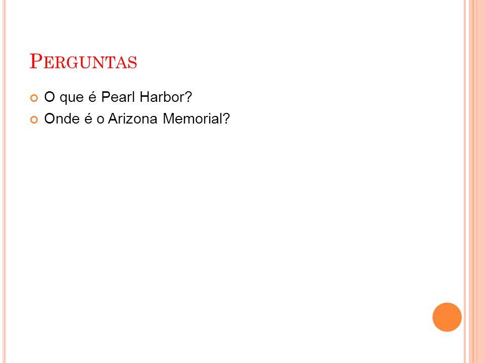 P ERGUNTAS O que é Pearl Harbor? Onde é o Arizona Memorial?