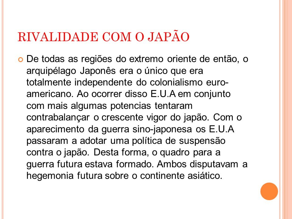 RIVALIDADE COM O JAPÃO De todas as regiões do extremo oriente de então, o arquipélago Japonês era o único que era totalmente independente do colonialismo euro- americano.