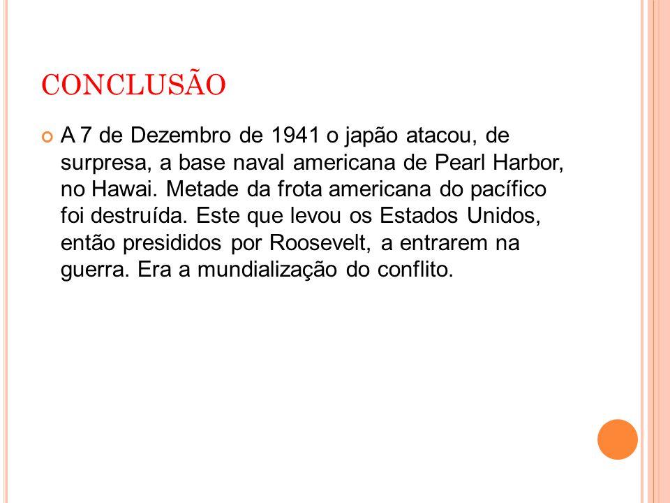 CONCLUSÃO A 7 de Dezembro de 1941 o japão atacou, de surpresa, a base naval americana de Pearl Harbor, no Hawai. Metade da frota americana do pacífico