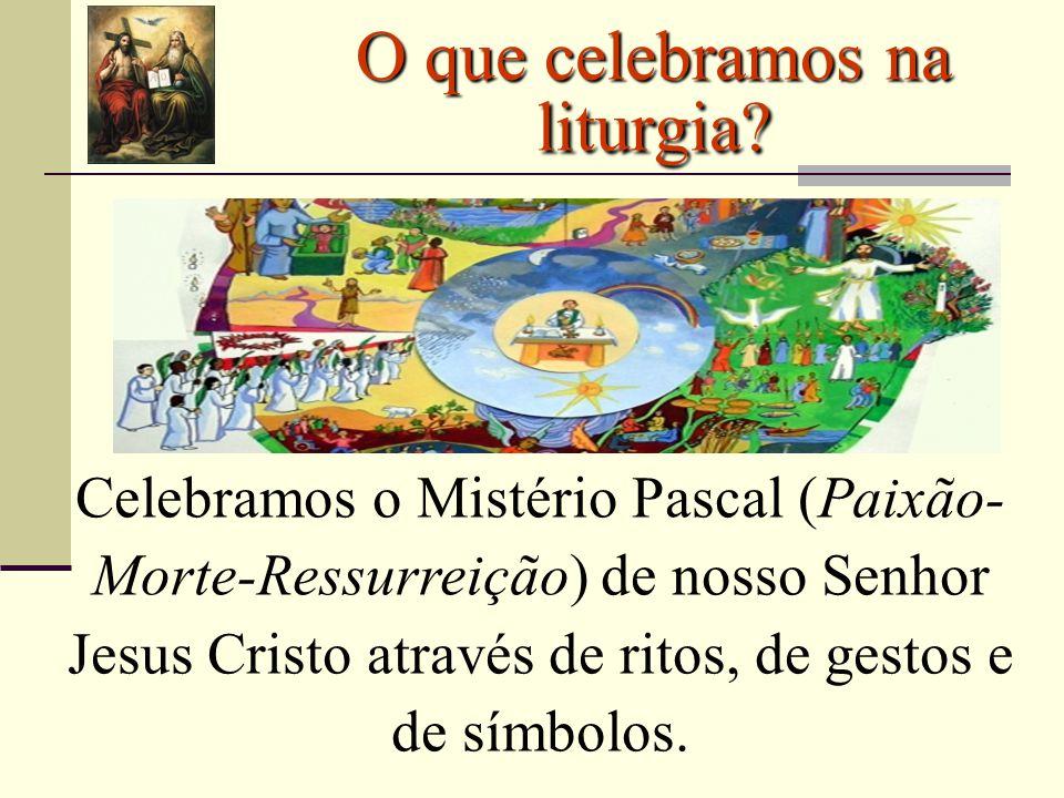 O que celebramos na liturgia? Celebramos o Mistério Pascal (Paixão- Morte-Ressurreição) de nosso Senhor Jesus Cristo através de ritos, de gestos e de