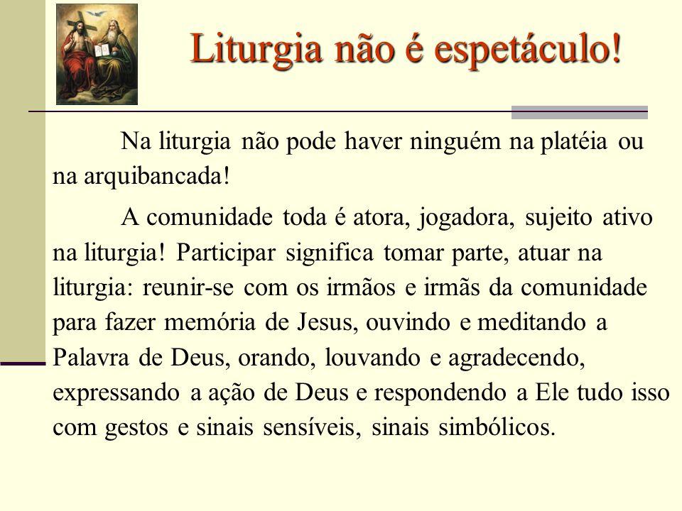 Liturgia não é espetáculo! Na liturgia não pode haver ninguém na platéia ou na arquibancada! A comunidade toda é atora, jogadora, sujeito ativo na lit