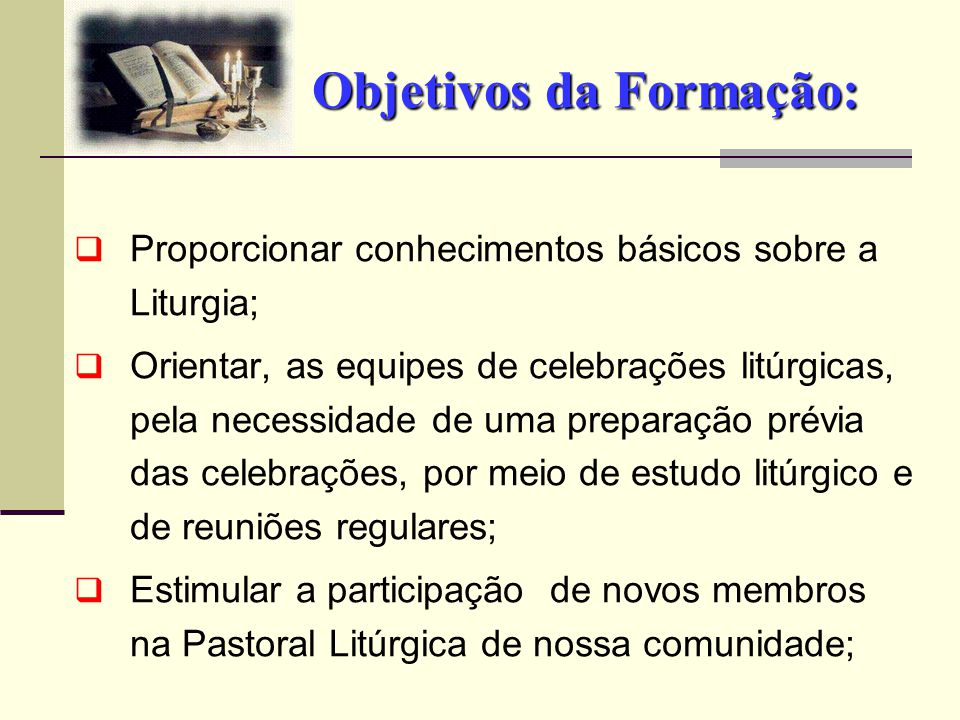 Objetivos da Formação:  Proporcionar conhecimentos básicos sobre a Liturgia;  Orientar, as equipes de celebrações litúrgicas, pela necessidade de um