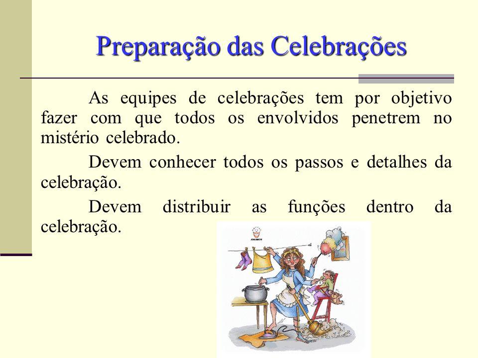 Preparação das Celebrações As equipes de celebrações tem por objetivo fazer com que todos os envolvidos penetrem no mistério celebrado. Devem conhecer