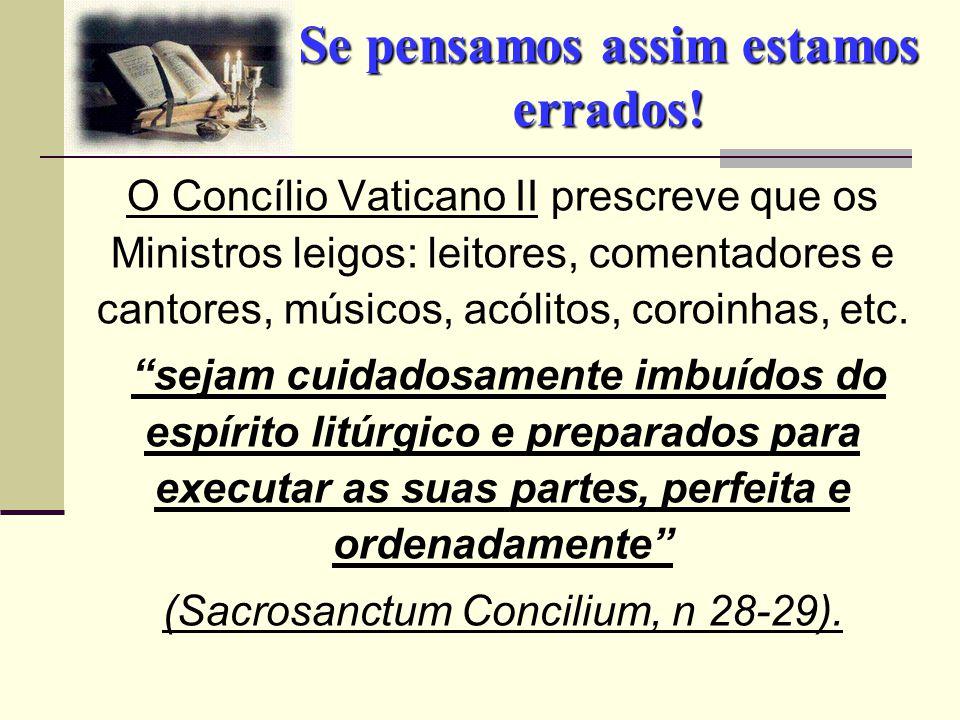 Se pensamos assim estamos errados! O Concílio Vaticano II prescreve que os Ministros leigos: leitores, comentadores e cantores, músicos, acólitos, cor