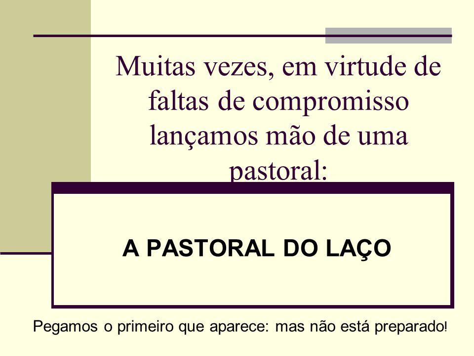 Muitas vezes, em virtude de faltas de compromisso lançamos mão de uma pastoral: A PASTORAL DO LAÇO Pegamos o primeiro que aparece: mas não está prepar