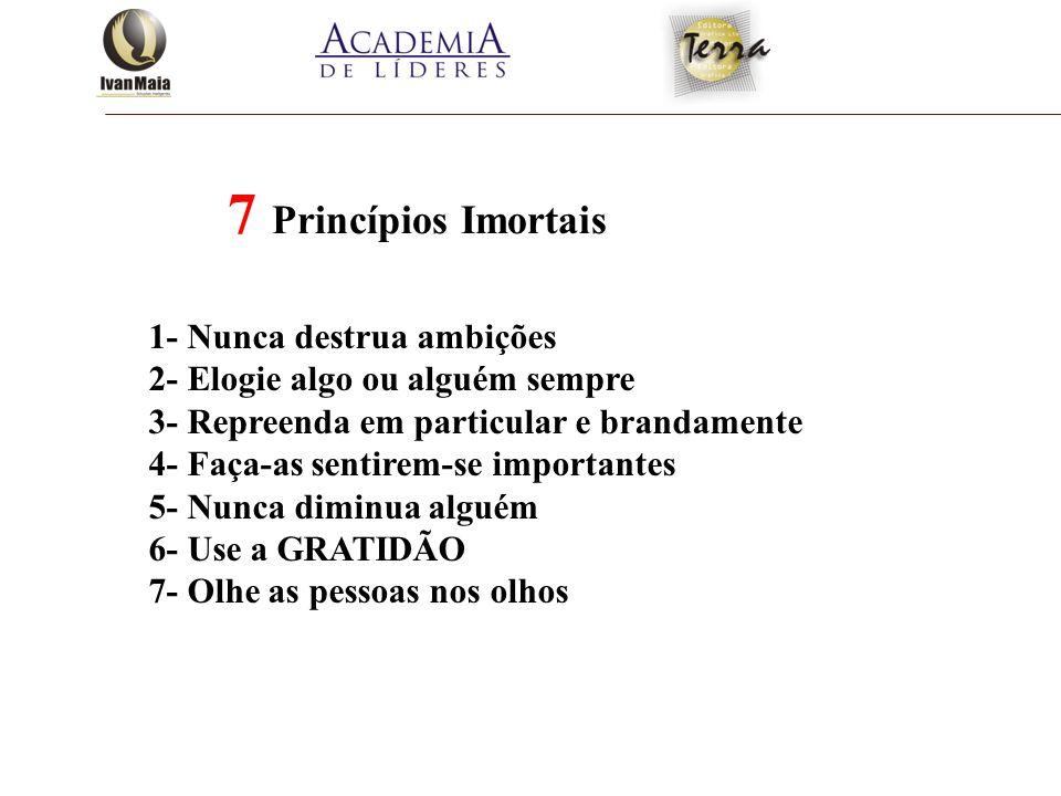 7 Princípios Imortais 1- Nunca destrua ambições 2- Elogie algo ou alguém sempre 3- Repreenda em particular e brandamente 4- Faça-as sentirem-se import