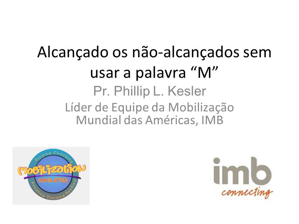 """Alcançado os não-alcançados sem usar a palavra """"M"""" Pr. Phillip L. Kesler Líder de Equipe da Mobilização Mundial das Américas, IMB"""