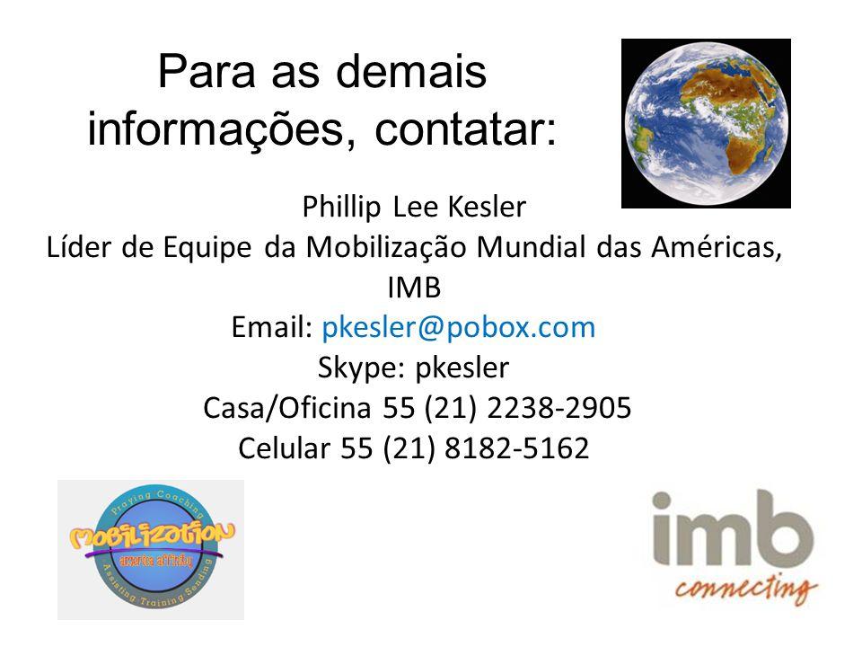 Para as demais informações, contatar: Phillip Lee Kesler Líder de Equipe da Mobilização Mundial das Américas, IMB Email: pkesler@pobox.com Skype: pkesler Casa/Oficina 55 (21) 2238-2905 Celular 55 (21) 8182-5162