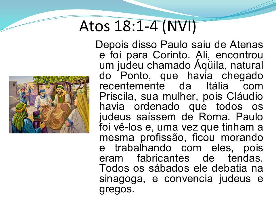 Atos 18:1-4 (NVI) Depois disso Paulo saiu de Atenas e foi para Corinto. Ali, encontrou um judeu chamado Áqüila, natural do Ponto, que havia chegado re
