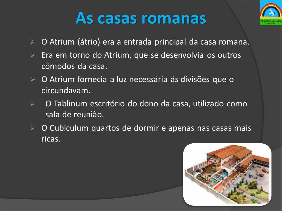 As casas romanas  O Atrium (átrio) era a entrada principal da casa romana.  Era em torno do Atrium, que se desenvolvia os outros cômodos da casa. 
