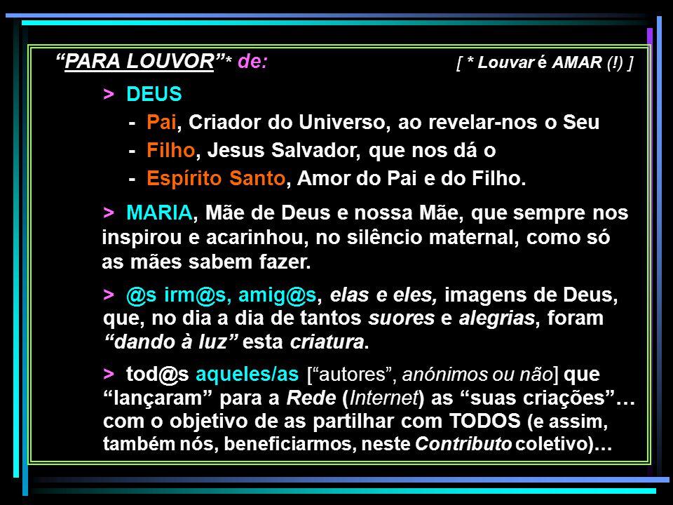 """""""PARA LOUVOR"""" * de: [ * Louvar é AMAR (!) ] > DEUS - Pai, Criador do Universo, ao revelar-nos o Seu - Filho, Jesus Salvador, que nos dá o - Espírito S"""