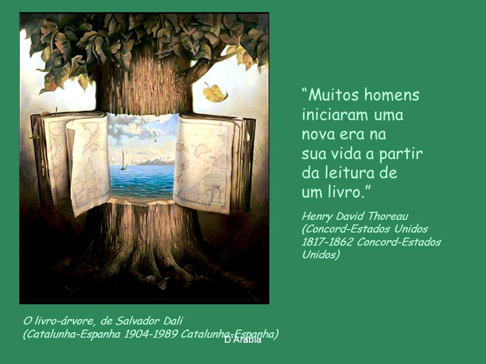 D Árabia O livro-árvore, de Salvador Dali (Catalunha-Espanha 1904-1989 Catalunha-Espanha) Muitos homens iniciaram uma nova era na sua vida a partir da leitura de um livro. Henry David Thoreau (Concord-Estados Unidos 1817-1862 Concord-Estados Unidos)