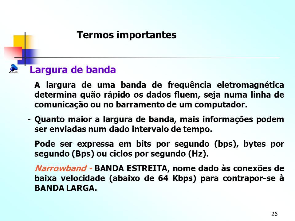 26 - Termos importantes Largura de banda A largura de uma banda de frequência eletromagnética determina quão rápido os dados fluem, seja numa linha de