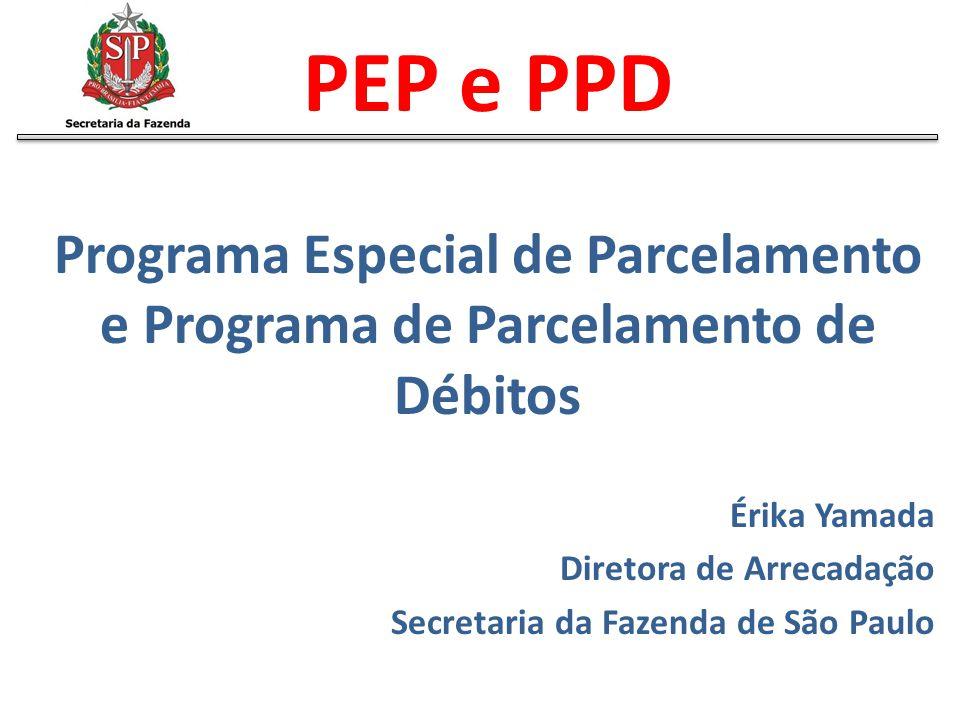 PEP e PPD Programa Especial de Parcelamento e Programa de Parcelamento de Débitos Érika Yamada Diretora de Arrecadação Secretaria da Fazenda de São Pa