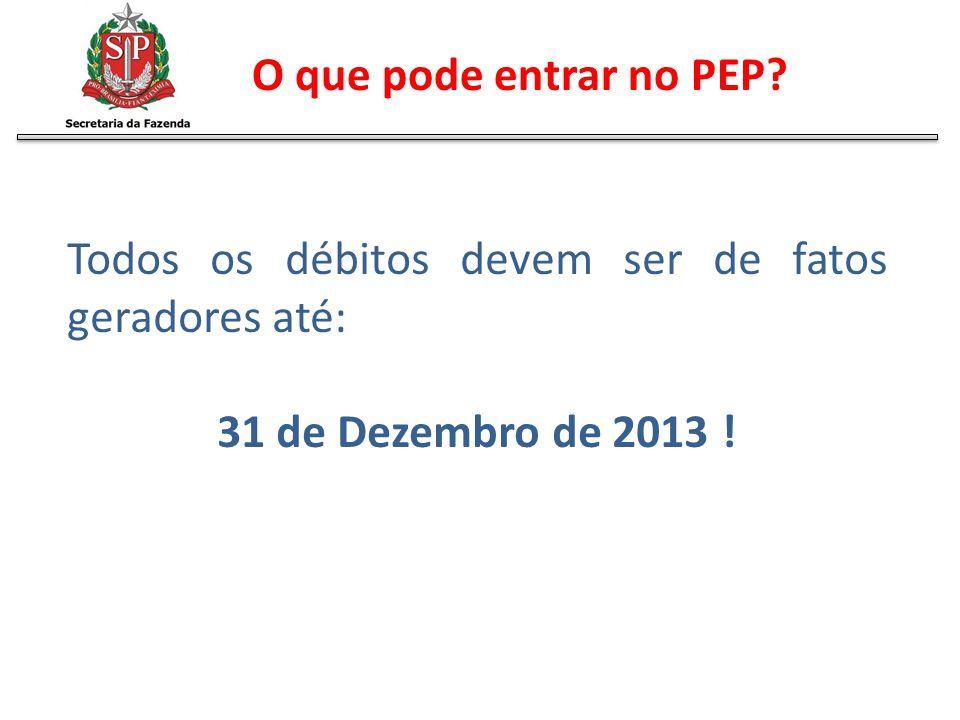 Todos os débitos devem ser de fatos geradores até: 31 de Dezembro de 2013 ! O que pode entrar no PEP?