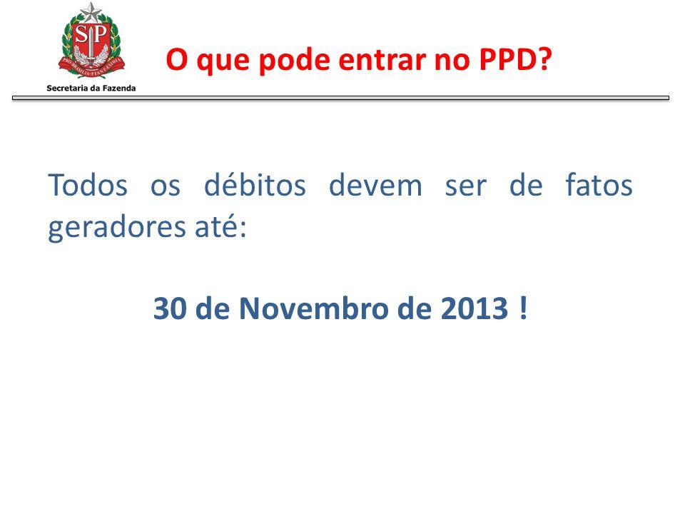 Todos os débitos devem ser de fatos geradores até: 30 de Novembro de 2013 ! O que pode entrar no PPD?