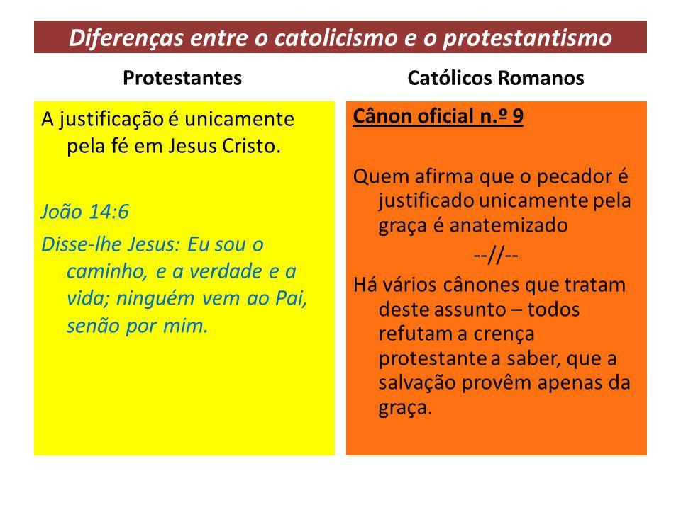 Diferenças entre o catolicismo e o protestantismo Protestantes A justificação é unicamente pela fé em Jesus Cristo. João 14:6 Disse-lhe Jesus: Eu sou