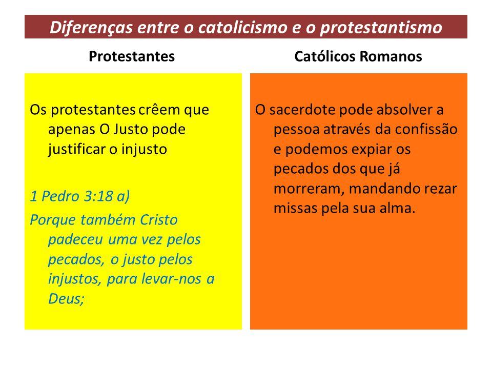 Diferenças entre o catolicismo e o protestantismo Protestantes Os protestantes crêem que apenas O Justo pode justificar o injusto 1 Pedro 3:18 a) Porq