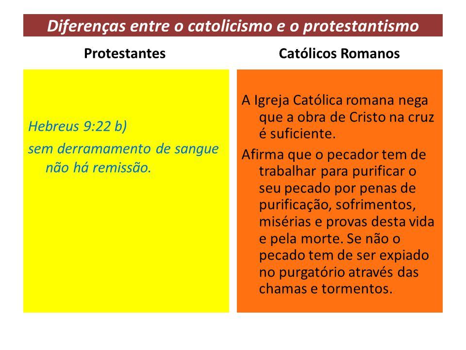 Diferenças entre o catolicismo e o protestantismo Protestantes Hebreus 9:22 b) sem derramamento de sangue não há remissão. Católicos Romanos A Igreja