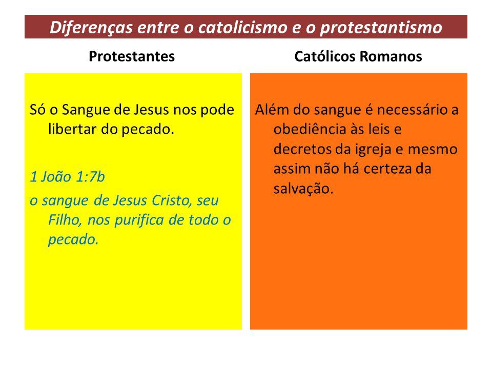 Diferenças entre o catolicismo e o protestantismo Protestantes Só o Sangue de Jesus nos pode libertar do pecado. 1 João 1:7b o sangue de Jesus Cristo,