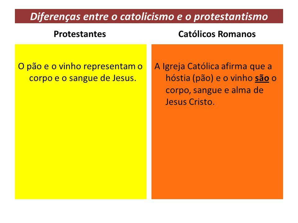Diferenças entre o catolicismo e o protestantismo Protestantes O pão e o vinho representam o corpo e o sangue de Jesus. Católicos Romanos A Igreja Cat