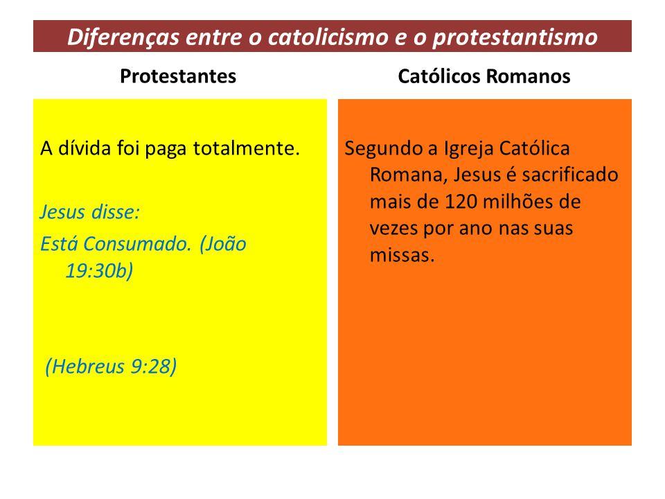 Diferenças entre o catolicismo e o protestantismo Protestantes A dívida foi paga totalmente. Jesus disse: Está Consumado. (João 19:30b) (Hebreus 9:28)