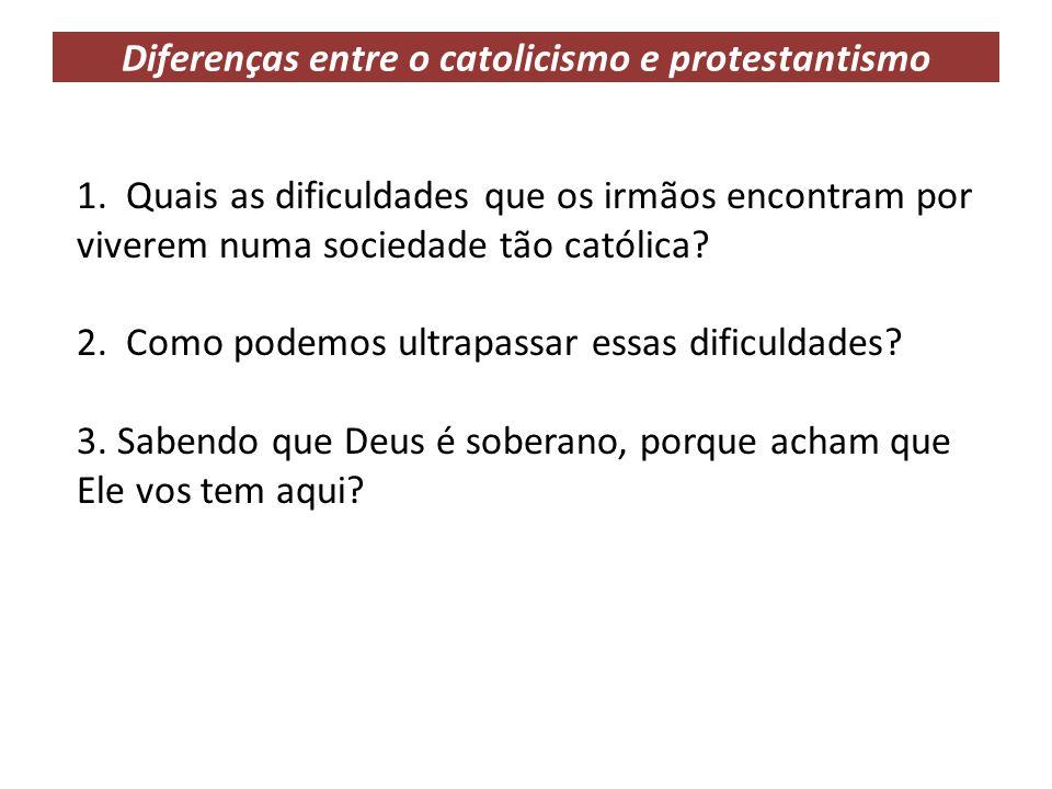 Diferenças entre o catolicismo e protestantismo 1. Quais as dificuldades que os irmãos encontram por viverem numa sociedade tão católica? 2. Como pode
