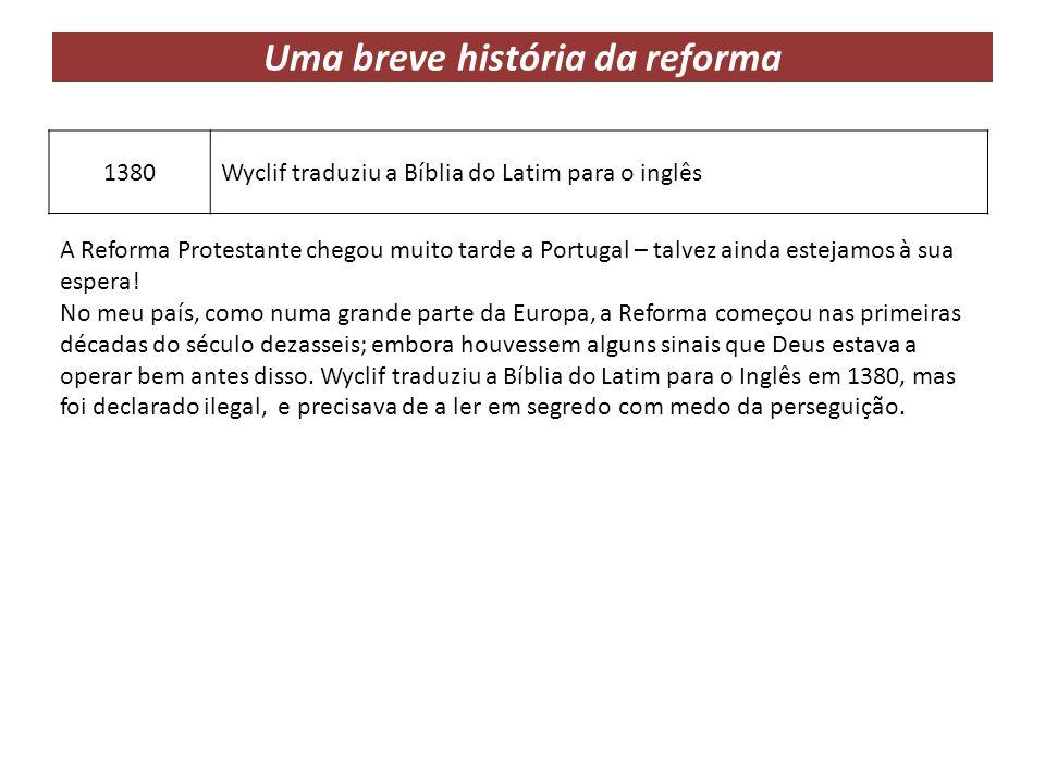 Uma breve história da reforma 1380Wyclif traduziu a Bíblia do Latim para o inglês A Reforma Protestante chegou muito tarde a Portugal – talvez ainda e