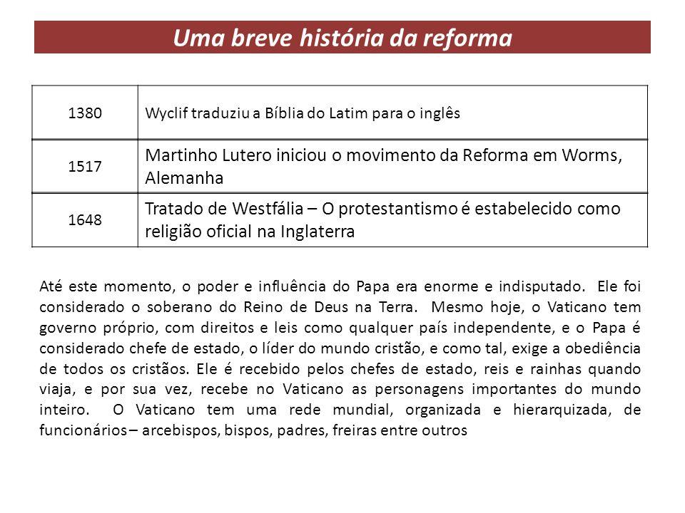 Uma breve história da reforma 1380Wyclif traduziu a Bíblia do Latim para o inglês 1517 Martinho Lutero iniciou o movimento da Reforma em Worms, Aleman