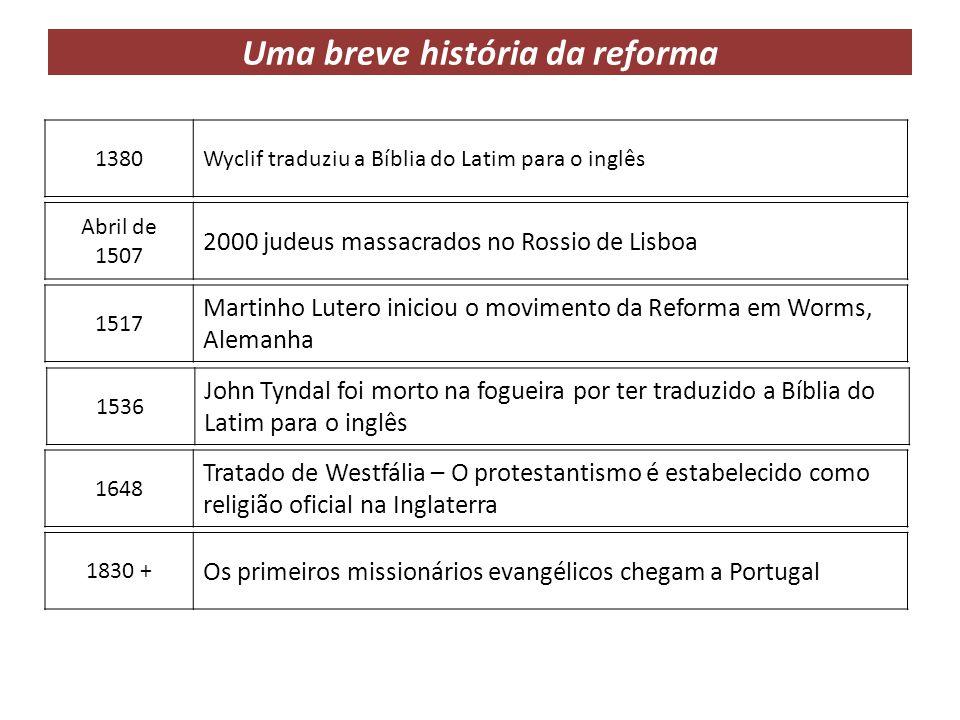Uma breve história da reforma 1380Wyclif traduziu a Bíblia do Latim para o inglês Abril de 1507 2000 judeus massacrados no Rossio de Lisboa 1517 Marti