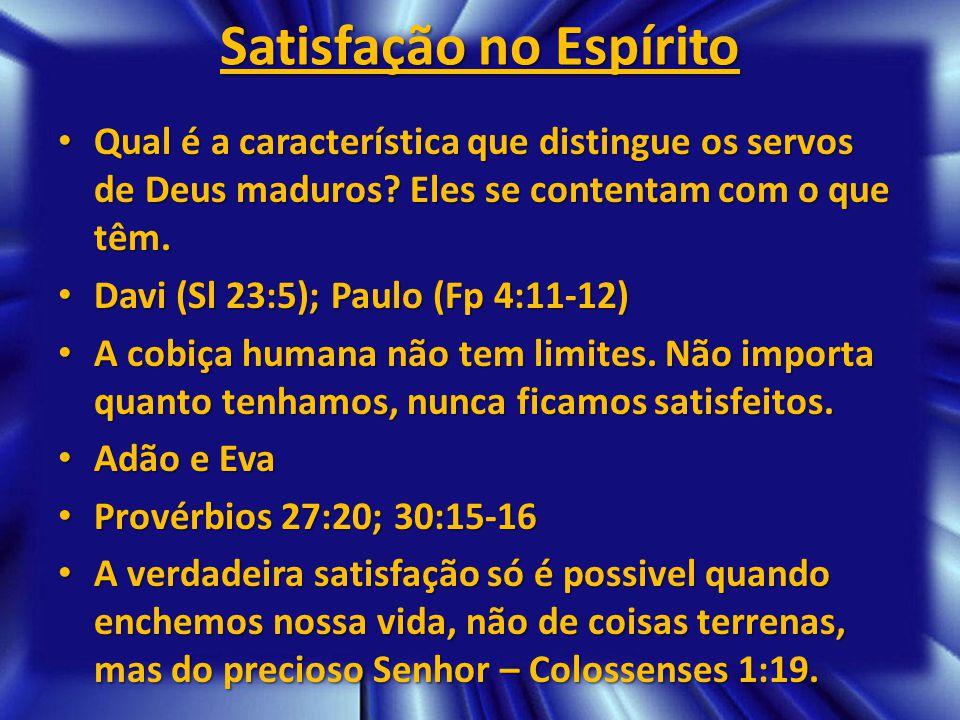 Satisfação no Espírito Qual é a característica que distingue os servos de Deus maduros? Eles se contentam com o que têm. Qual é a característica que d