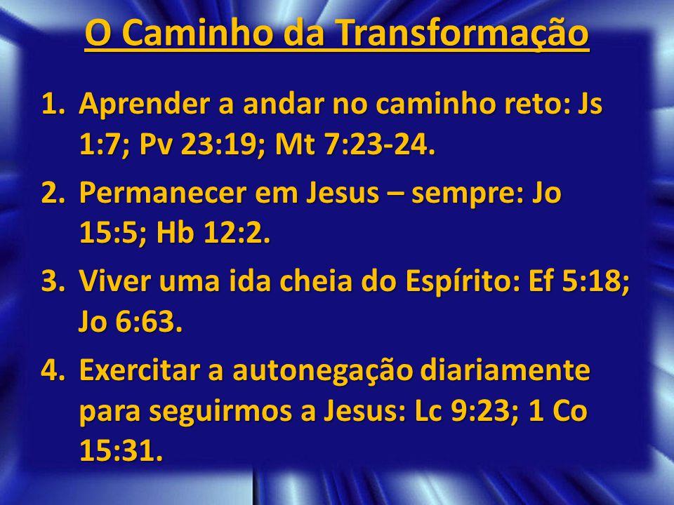 O Caminho da Transformação 1.Aprender a andar no caminho reto: Js 1:7; Pv 23:19; Mt 7:23-24. 2.Permanecer em Jesus – sempre: Jo 15:5; Hb 12:2. 3.Viver