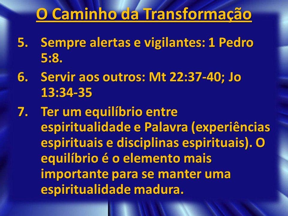 O Caminho da Transformação 5.Sempre alertas e vigilantes: 1 Pedro 5:8. 6.Servir aos outros: Mt 22:37-40; Jo 13:34-35 7.Ter um equilíbrio entre espirit
