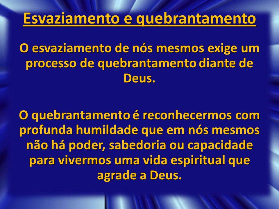 Esvaziamento e quebrantamento O esvaziamento de nós mesmos exige um processo de quebrantamento diante de Deus. O quebrantamento é reconhecermos com pr