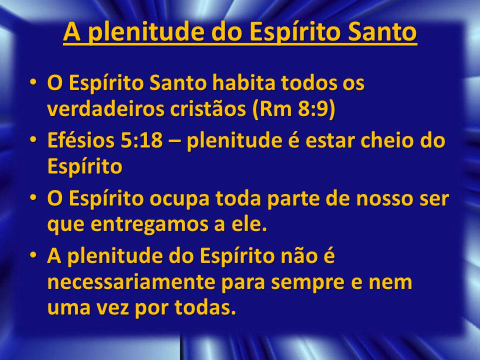 A plenitude do Espírito Santo O Espírito Santo habita todos os verdadeiros cristãos (Rm 8:9) O Espírito Santo habita todos os verdadeiros cristãos (Rm