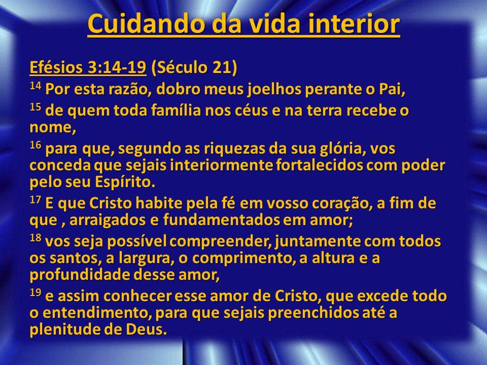 Cuidando da vida interior Efésios 3:14-19 (Século 21) 14 Por esta razão, dobro meus joelhos perante o Pai, 15 de quem toda família nos céus e na terra