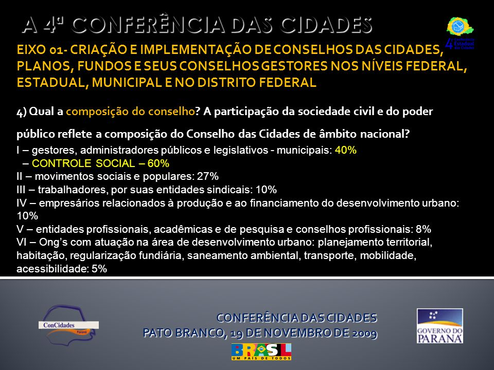 A 4ª CONFERÊNCIA DAS CIDADES EIXO 01- CRIAÇÃO E IMPLEMENTAÇÃO DE CONSELHOS DAS CIDADES, PLANOS, FUNDOS E SEUS CONSELHOS GESTORES NOS NÍVEIS FEDERAL, ESTADUAL, MUNICIPAL E NO DISTRITO FEDERAL 4) Qual a composição do conselho.