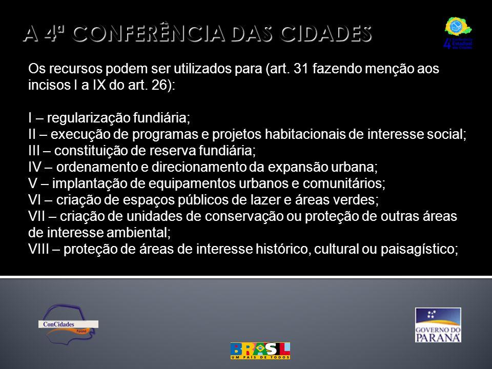 A 4ª CONFERÊNCIA DAS CIDADES Os recursos podem ser utilizados para (art. 31 fazendo menção aos incisos I a IX do art. 26): I – regularização fundiária