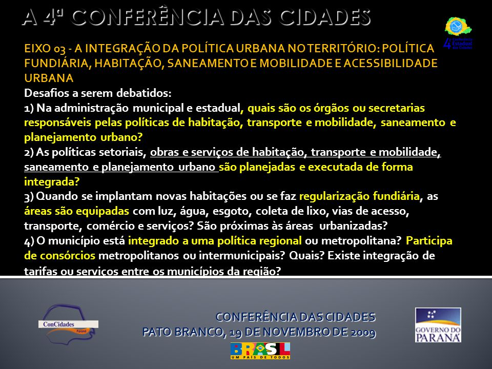 A 4ª CONFERÊNCIA DAS CIDADES EIXO 03 - A INTEGRAÇÃO DA POLÍTICA URBANA NO TERRITÓRIO: POLÍTICA FUNDIÁRIA, HABITAÇÃO, SANEAMENTO E MOBILIDADE E ACESSIBILIDADE URBANA Desafios a serem debatidos: 1) Na administração municipal e estadual, quais são os órgãos ou secretarias responsáveis pelas políticas de habitação, transporte e mobilidade, saneamento e planejamento urbano.