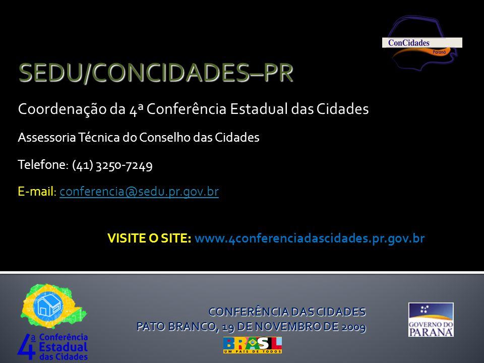 CONFERÊNCIA DAS CIDADES PATO BRANCO, 19 DE NOVEMBRO DE 2009 SEDU/CONCIDADES–PR Coordenação da 4ª Conferência Estadual das Cidades Assessoria Técnica do Conselho das Cidades Telefone: (41) 3250-7249 E-mail: conferencia@sedu.pr.gov.brconferencia@sedu.pr.gov.br VISITE O SITE: www.4conferenciadascidades.pr.gov.br