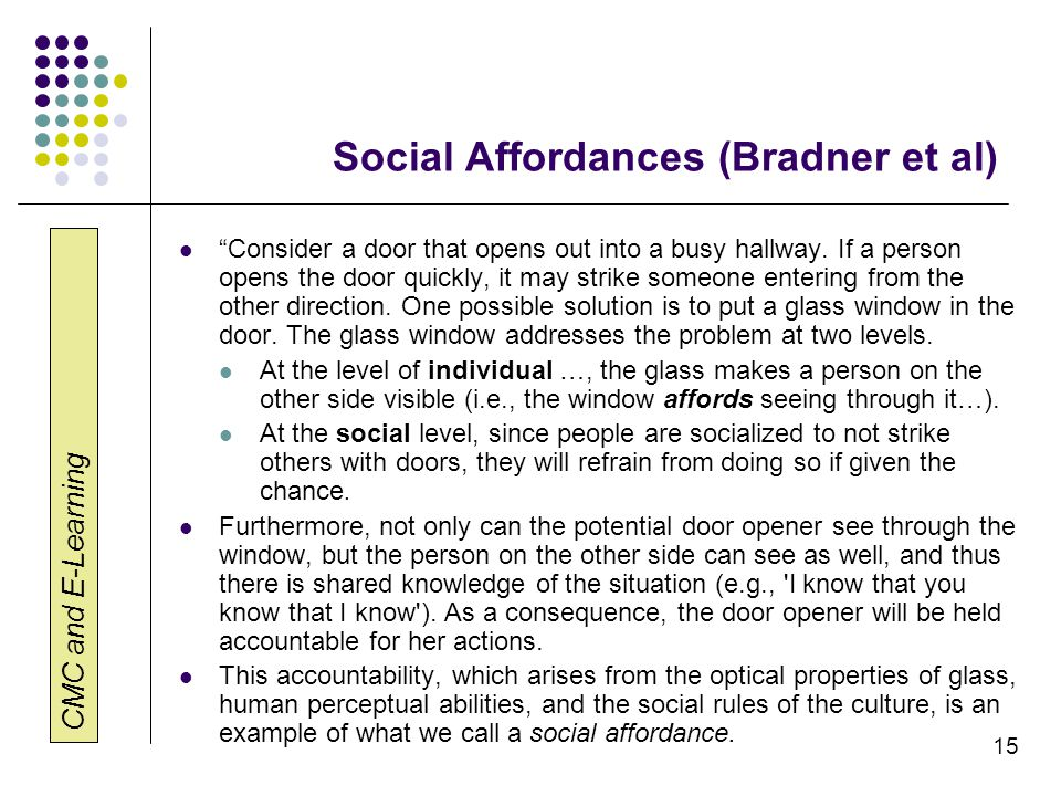 "CMC and E-Learning 15 Social Affordances (Bradner et al) ""Consider a door that opens out into a busy hallway. If a person opens the door quickly, it m"