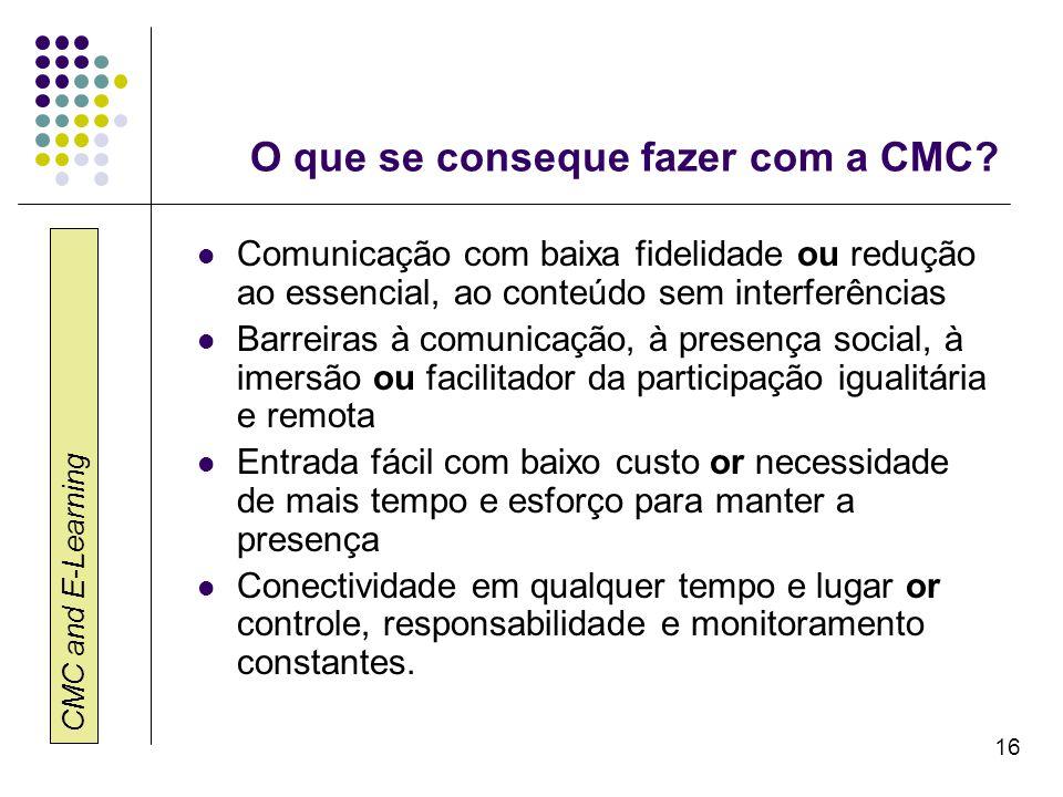 CMC and E-Learning 16 O que se conseque fazer com a CMC? Comunicação com baixa fidelidade ou redução ao essencial, ao conteúdo sem interferências Barr