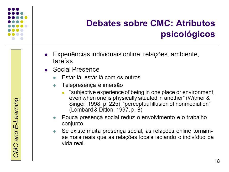 CMC and E-Learning 18 Debates sobre CMC: Atributos psicológicos Experiências individuais online: relações, ambiente, tarefas Social Presence Estar lá,