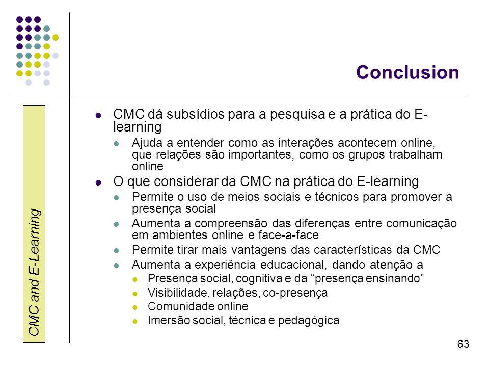 CMC and E-Learning 63 Conclusion CMC dá subsídios para a pesquisa e a prática do E- learning Ajuda a entender como as interações acontecem online, que