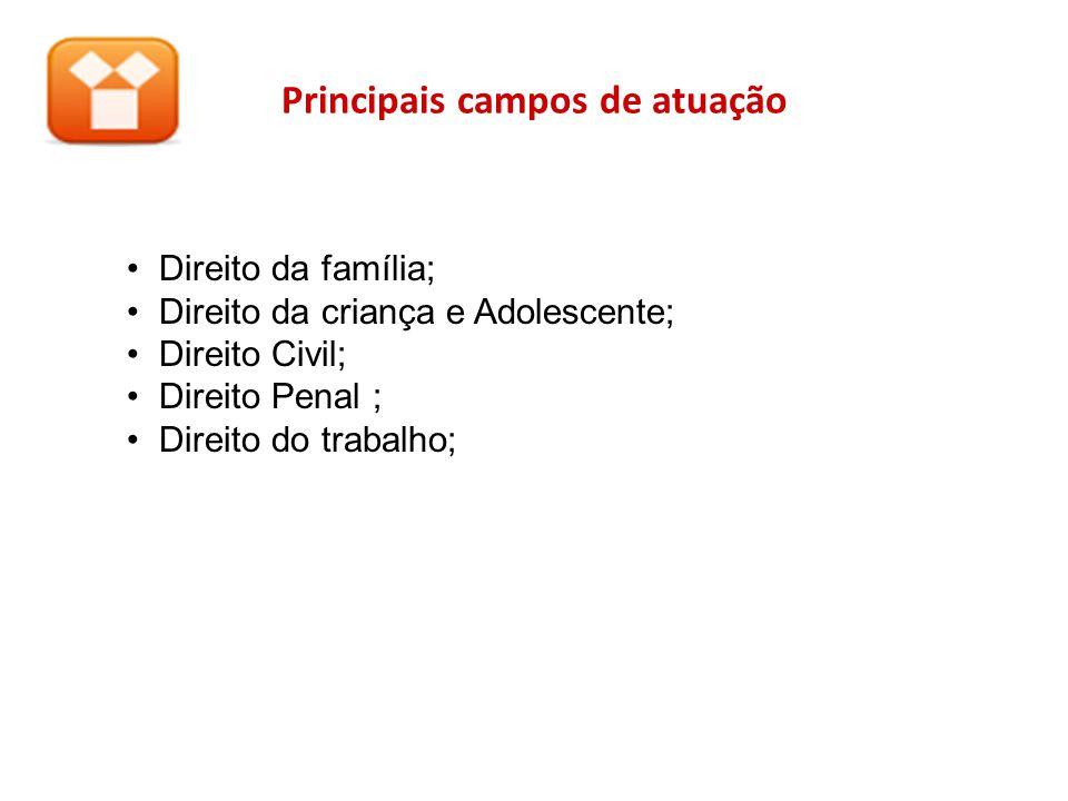 Principais campos de atuação Direito da família; Direito da criança e Adolescente; Direito Civil; Direito Penal ; Direito do trabalho;