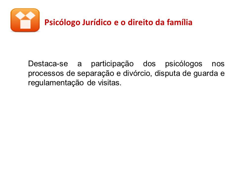 Psicólogo Jurídico e o direito da família Destaca-se a participação dos psicólogos nos processos de separação e divórcio, disputa de guarda e regulame