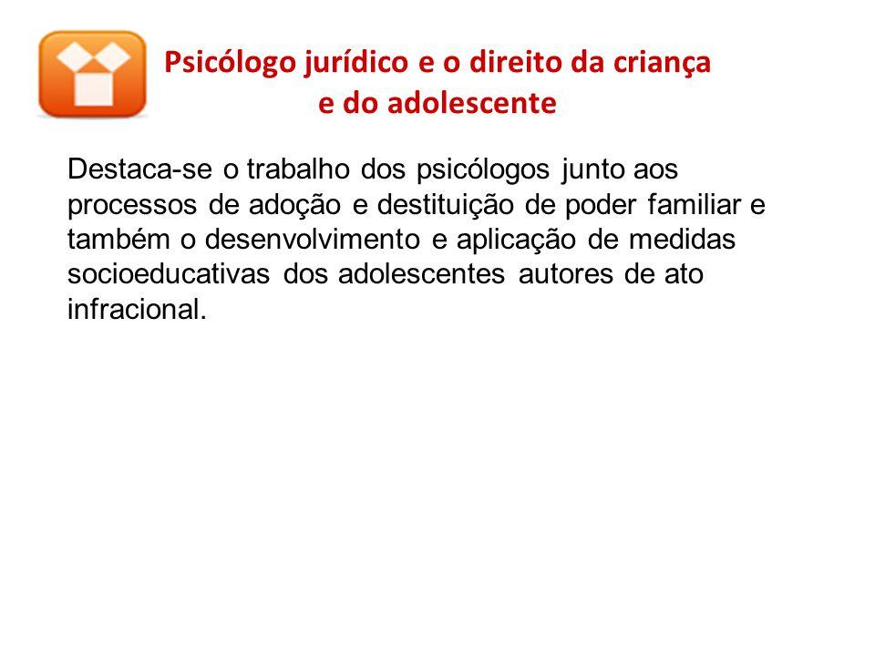 Psicólogo jurídico e o direito da criança e do adolescente Destaca-se o trabalho dos psicólogos junto aos processos de adoção e destituição de poder f