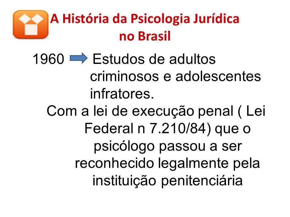 A História da Psicologia Jurídica no Brasil 1960 Estudos de adultos criminosos e adolescentes infratores. Com a lei de execução penal ( Lei Federal n