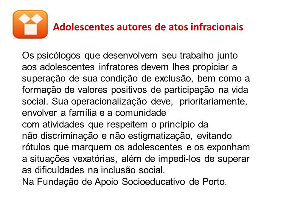 Adolescentes autores de atos infracionais Os psicólogos que desenvolvem seu trabalho junto aos adolescentes infratores devem lhes propiciar a superaçã